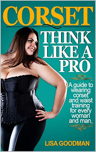 Corset. Think like a Pro: A guide to wearing corset and waist training for every woman and man (English Edition)