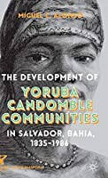 The Development of Yoruba Candomble Communities in Salvador, Bahia, 1835-1986 (Afro-Latin@ Diasporas)
