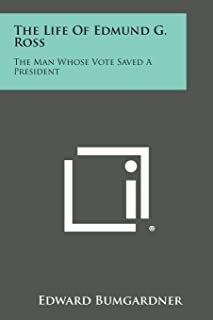 The Life of Edmund G. Ross: The Man Whose Vote Saved a President