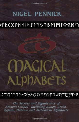 Magical Alphabets: The Secrets and Significance of Ancient Scripts -- Including Runes, Greek, Ogham, Hebrew and Alchemical Alphabets