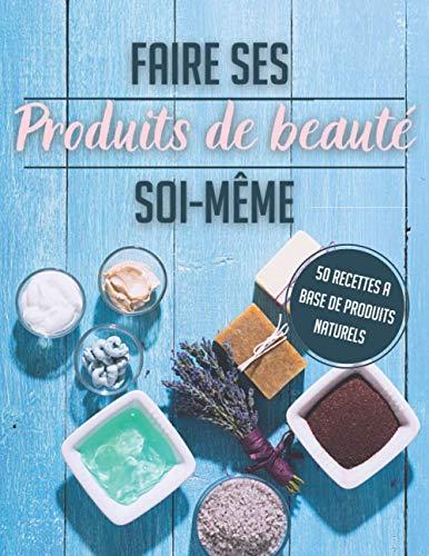 Faire ses produits de beauté soi-même: Fabriquer ses produits de beauté - Recette pour faire soi-même ses cosmétiques - Produits de beauté naturels et ... - DIY -Livre faire ses produits de beauté -