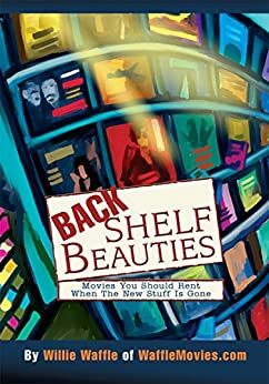 [Willie Waffle]のBack Shelf Beauties: Movies You Should Rent <Br>When the New Stuff Is Gone (English Edition)