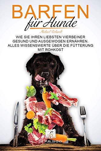 Barfen für Hunde: Wie Sie Ihren liebsten Vierbeiner gesund und ausgewogen ernähren. Alles Wissenswerte über die Fütterung mit Rohkost. (Hunderatgeber 2)