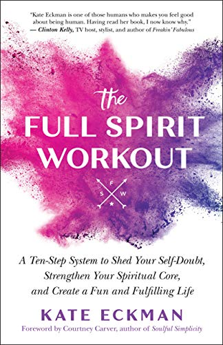 The Full Spirit Workout: A Ten-Step System to Shed Your Self-Doubt, Strengthen Your Spiritual Core,