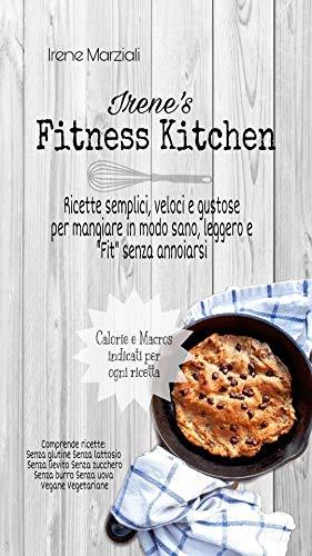 Irene's Fitness Kitchen: Ricette semplici e veloci per chi vuole vivere light e 'fit'