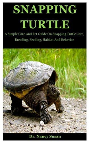 Snapping Turtle: A Simple Care And Pet Guide On Snapping Turtle Care, Breeding, Feeding, Habitat And Behavior