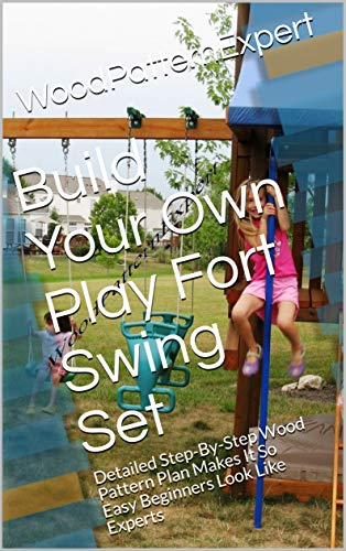 Build Your Own Play Fort Swing Set: Detailed Step-By-Step Wood Pattern Plan Makes It So Easy Beginners Look Like Experts (English Edition)