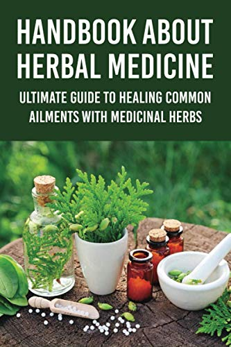 Handbook About Herbal Medicine: Ultimate Guide To Healing Common Ailments With Medicinal Herbs: Encyclopedia Of Healing Plants