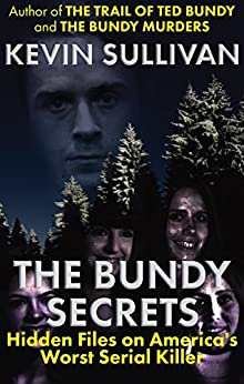THE BUNDY SECRETS: Hidden Files On America's Worst Serial Killer by [Kevin M.  Sullivan]
