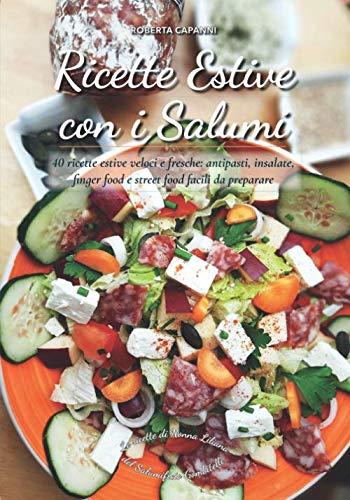 Ricette Estive con i Salumi: 40 ricette estive veloci e fresche: antipasti, insalate, finger food e street food facili da preparare