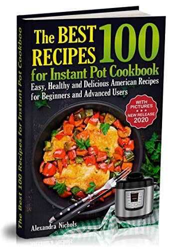 The Best 100 Recipes for Instant Pot Cookbook: Easy, Healthy and Delicious American Recipes for Beginners and Advanced Users