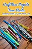 Craft Lace Projects From Plastic: Beginners Tutorials To Craft Plastic Lace: Plastic Lace Crafts