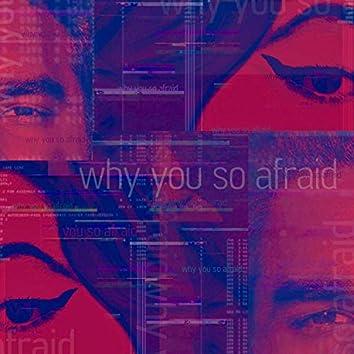 Why You So Afraid