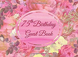 75th Birthday Guest Book: Pink Roses Floral Birthday Guest Book Messages Gift Records and Dedicated Pages for Great Grandchildren To Write A Special Note