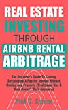 Real Estate Investing Books! - Real Estate Investing Through AirBNB Rental Arbitrage: The Beginner's Guide To Earning Sustainable A Passive Income Without Owning Any Property (Traditional Buy & Hold Doesn't Work Anymore)