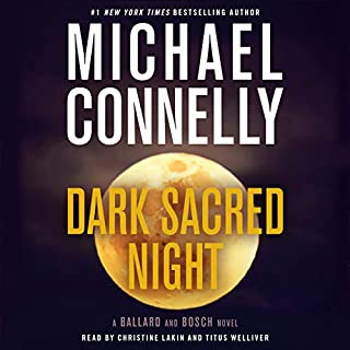 Dark Sacred Night     A Ballard and Bosch Novel              Written by:                                                                                                                                 Michael Connelly                               Narrated by:                                                                                                                                 Christine Lakin,                                                                                        Titus Welliver                      Length: 10 hrs and 39 mins     118 ratings     Overall 4.6