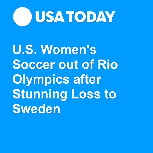 U.S. Women's Soccer out of Rio Olympics after Stunning Loss to Sweden audiobook cover art