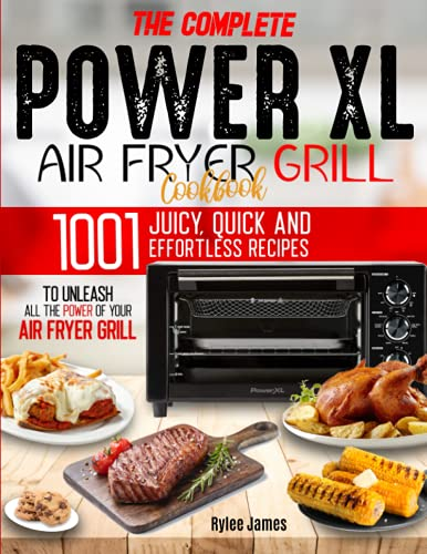 The Complete Power XL Air Fryer Grill Cookbook: 1001 Juicy, Quick and Effortless Recipes to Unleash All the Power of Your Air Fryer Grill