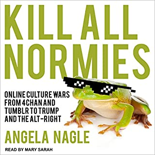 Kill All Normies     Online Culture Wars from 4Chan and Tumblr to Trump and the Alt-Right              By:                                                                                                                                 Angela Nagle                               Narrated by:                                                                                                                                 Mary Sarah                      Length: 4 hrs and 5 mins     296 ratings     Overall 4.4