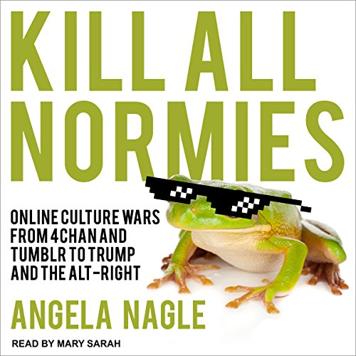 Kill All Normies     Online Culture Wars from 4Chan and Tumblr to Trump and the Alt-Right              By:                                                                                                                                 Angela Nagle                               Narrated by:                                                                                                                                 Mary Sarah                      Length: 4 hrs and 5 mins     302 ratings     Overall 4.4