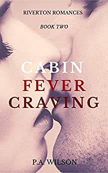 Cabin Fever Craving: A Small Town Romance Series (The Riverton Romances Book 2) by [P A  Wilson]