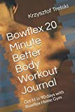 Bowflex 20 Minute Better Body Workout Journal: Get fit in 90 days with Bowflex Home Gym (Get fit with Bowflex Home Gym)