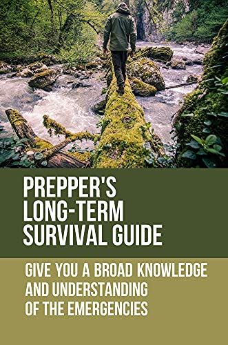 Prepper's Long-Term Survival Guide: Give You A Broad Knowledge And Understanding Of The Emergencies: Prepper Survival Guide
