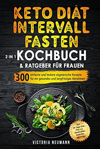 Keto Diät und Intervallfasten. Das große 2 in 1 Kochbuch und Ratgeber für Frauen: 300 einfache und leckere vegetarische Rezepte für ein gesundes und langfristiges Abnehmen. Inkl. 28-Tage-Diät-Plan