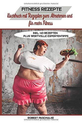 Fitness Rezepte: Kochbuch mit Rezepten zum Abnehmen und für mehr Fitness inkl. 40 Rezepten plus wertvolle Expertentipps