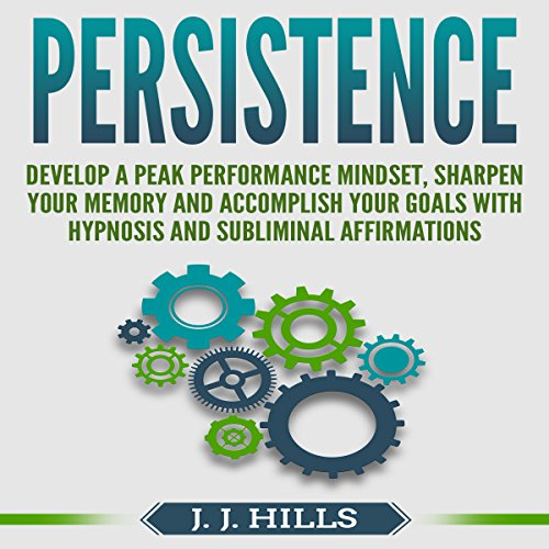 Persistence: Develop a Peak Performance Mindset, Sharpen Your Memory and Accomplish Your Goals with Hypnosis and Subliminal Affirmations audiobook cover art