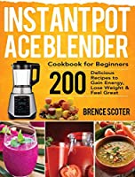 Instant Pot Ace Blender Cookbook for Beginners: 200 Delicious Recipes to Gain Energy, Lose Weight & Feel Great