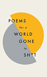 Poems for a world gone to sh*t: the amazing power of poetry to make even the most f**ked up times feel better