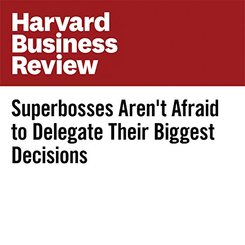 Superbosses Aren't Afraid to Delegate Their Biggest Decisions copertina