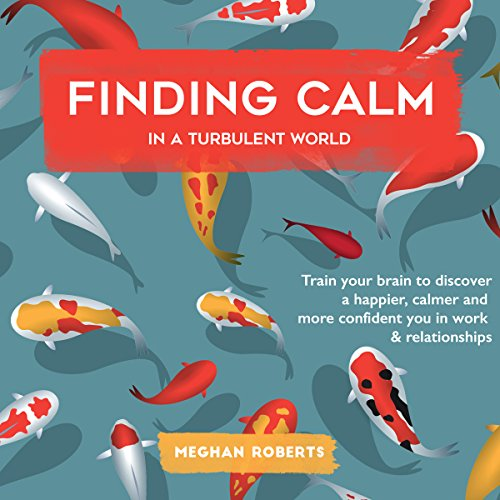 Finding Calm in a Turbulent World     Train Your Brain to Discover a Happier, Calmer and More Confident You in Work & Relationships              By:                                                                                                                                 Meghan Roberts                               Narrated by:                                                                                                                                 Cate Thomas                      Length: 3 hrs and 30 mins     47 ratings     Overall 4.9