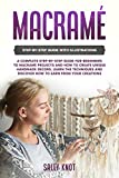 Macramé: A Complete Step-By-Step Guide For Beginners To Macramé Projects And How To Create Unique Handmade Decors. Learn The Techniques And Discover How To Earn From Your Creations