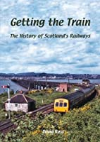 Getting the Train: The History of Scotland's Railways