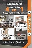 4 EN 1 CARPINTERÍA MODERNA. Aprende a fabricar: Cocinas modernas, escritorios, casa para gatos y muebles de sala.: Carpintería Moderna.