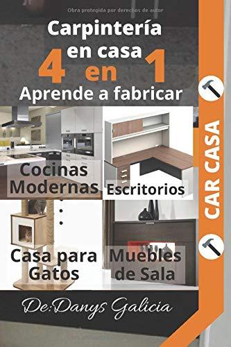 4 EN 1 CARPINTERÍA MODERNA. Aprende a fabricar: Cocinas modernas, escritorios, casa para gatos y muebles de sala.: Carpintería Moderna. (Carpintería en Casa.)