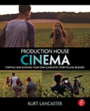 Production House Cinema: Starting and Running Your Own Cinematic Storytelling Business