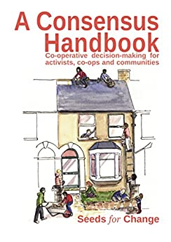 A Consensus Handbook: Co-operative decision-making for activists, co-ops and communities by [Seeds for Change Lancaster Co-operative ltd, Max Hertzberg, Rebecca Smith, Rhiannon Westphal, Carrie MacKinnon]