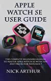 Apple Watch SE User Guide: The Complete Guide to Master Apple Watch SE With Tips and Tricks for WatchOS 7