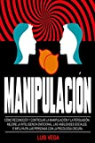 Manipulación: Cómo Reconocer y Controlar la Manipulación y la Persuasión. Mejore La Inteligencia Emocional, Las Habilidades Sociales, e Influya en las Personas con la Psicología Oscura