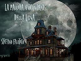 La pallida ipocondria della Luna (Italian Edition) de [Stefano Falotico, Germano Dalcielo]