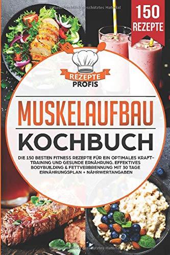 Muskelaufbau Kochbuch: Die 150 besten Fitness Rezepte für ein optimales Krafttraining und gesunde Ernährung. Effektives Bodybuilding & Fettverbrennung mit 30 Tage Ernährungsplan + Nährwertangaben
