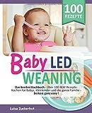 BABY LED WEANING: Das breifrei Kochbuch - Über 100 BLW Rezepte: Kochen für Babys, Kleinkinder und die ganze Familie - Beikost ganz easy (Breifrei für Babys, Band 1)
