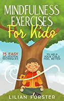 Mindfulness Exercises for Kids: 75 Easy Relaxation Techniques to Help Your Child Feel Better