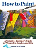 How to Paint: A Complete Beginner's Guide to Watercolors, Acrylics, and Oils (CompanionHouse Books) Get Started in Painting with 38 Step-by-Step Projects & Comprehensive Info on Materials & Techniques
