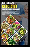 The Ultimate Keto Diet For Parkinson's Disease: A Holistic Nutrition Guide With Quick, Delicious And Healthy Keto Diet Recipes For Managing And Treating Parkinson Disease