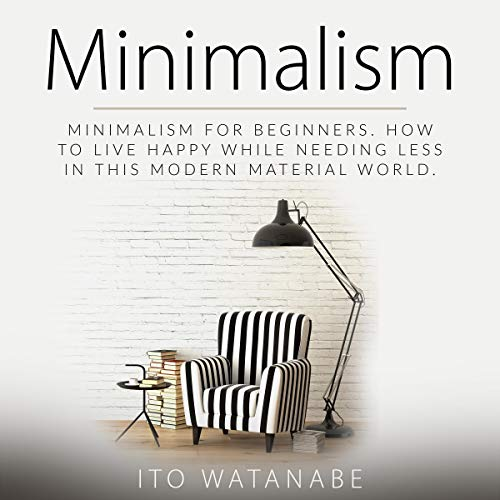 Couverture de Minimalism: Minimalism for Beginners. How to Live Happy While Needing Less in This Modern Material World