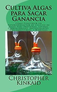 Cultiva Algas para Sacar Ganancia: Cómo Construir un Fotobiorreactor de Cultivo de Algas para Proteínas, Lípidos, Carbohidratos, Antioxidantes, Biocombustibles, y Biodiesel